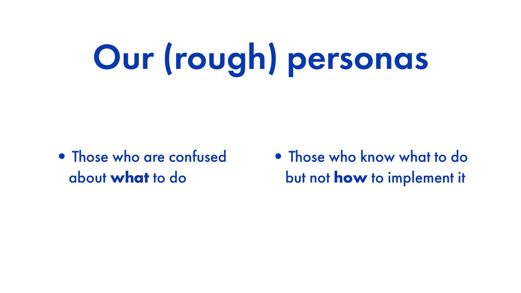 Our (rough) personas •Those who are confused ab...