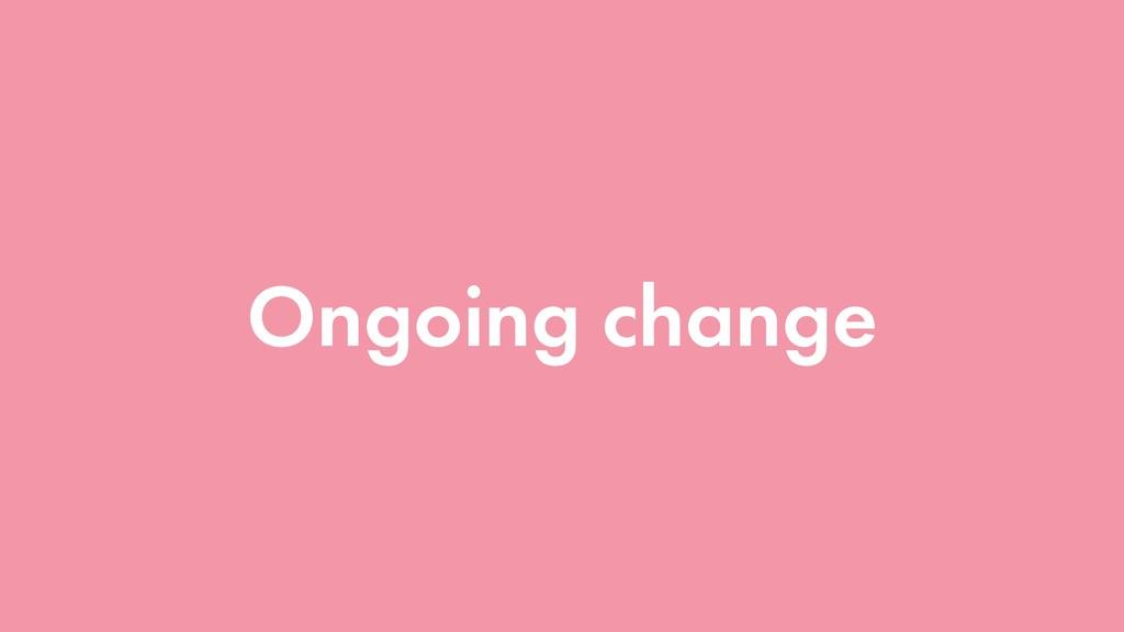 Ongoing change