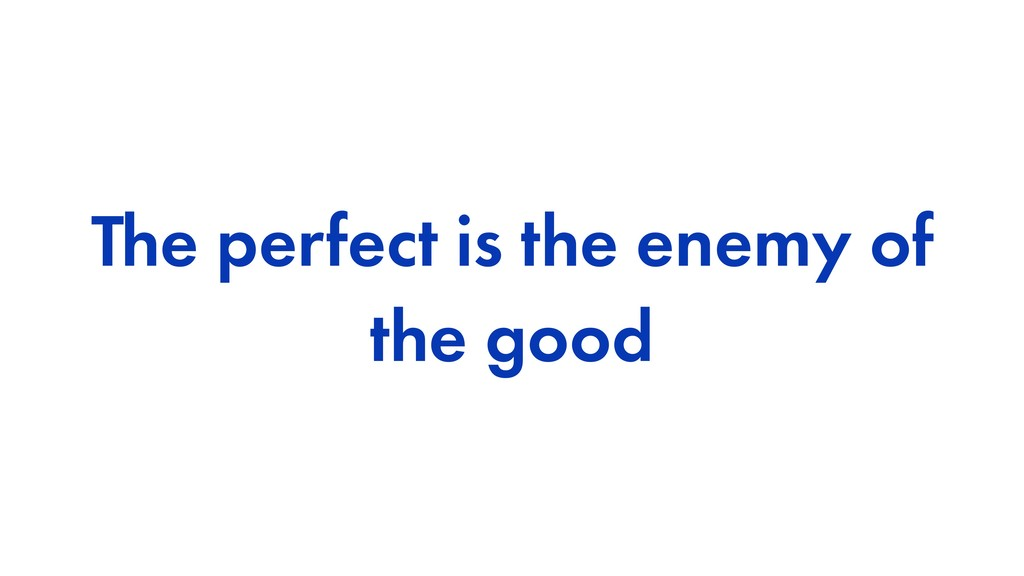 The perfect is the enemy of the good