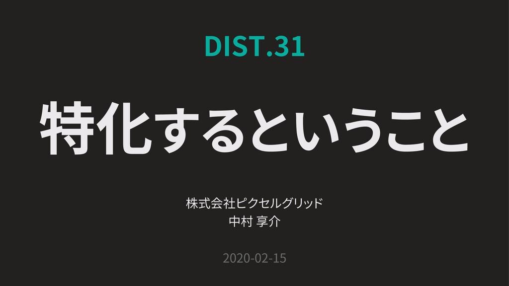 DIST.31 株式会社ピクセルグリ ッ ド 中村 享介 2020-02-15 特化するという...