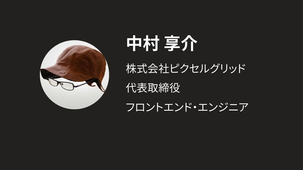 中村 享介 株式会社ピクセルグリ ッ ド 代表取締役 フロン トエンド ・ エンジニア