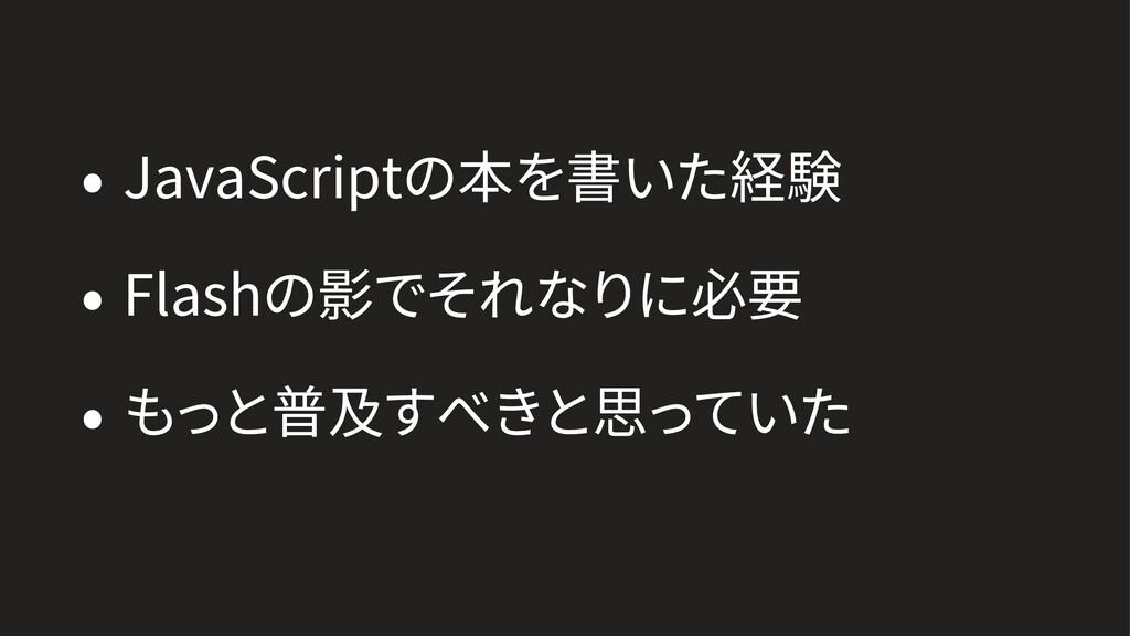 • JavaScriptの本を書いた経験 • Flashの影でそれなりに必要 • もっと普及す...