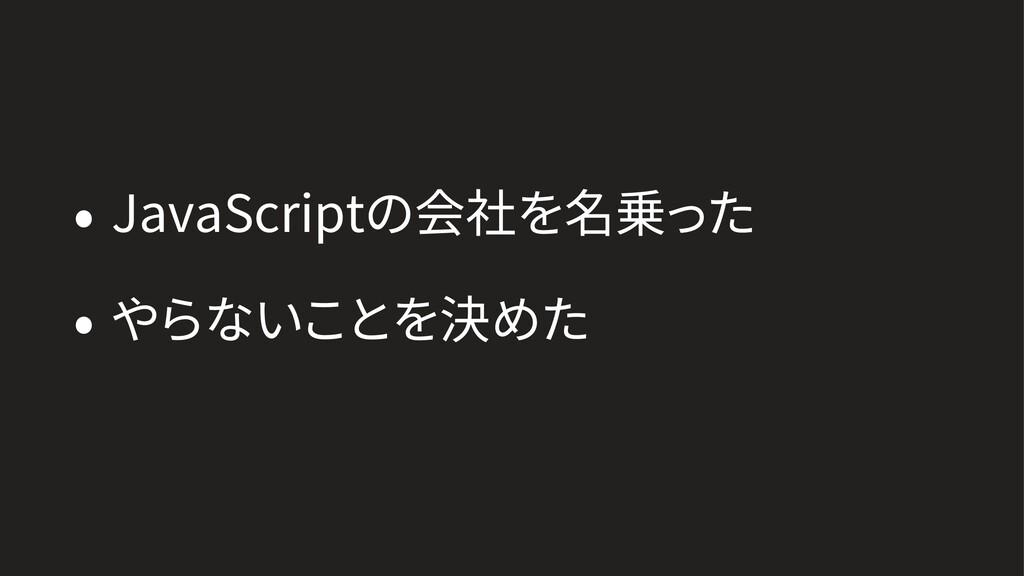 • JavaScriptの会社を名乗った • やらないことを決めた