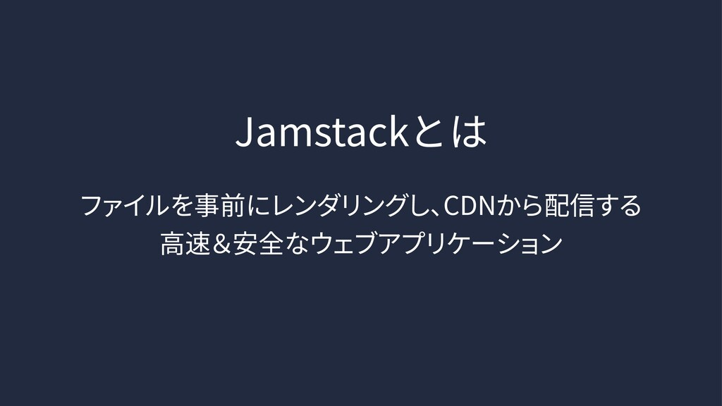 Jamstackとは ファイルを事前にレンダリングし、 CDNから配信する ⾼速&安全なウェ...