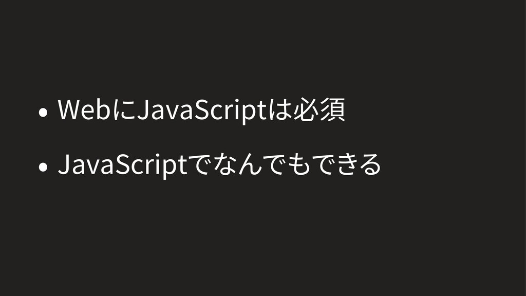 • WebにJavaScriptは必須 • JavaScriptでなんでもできる
