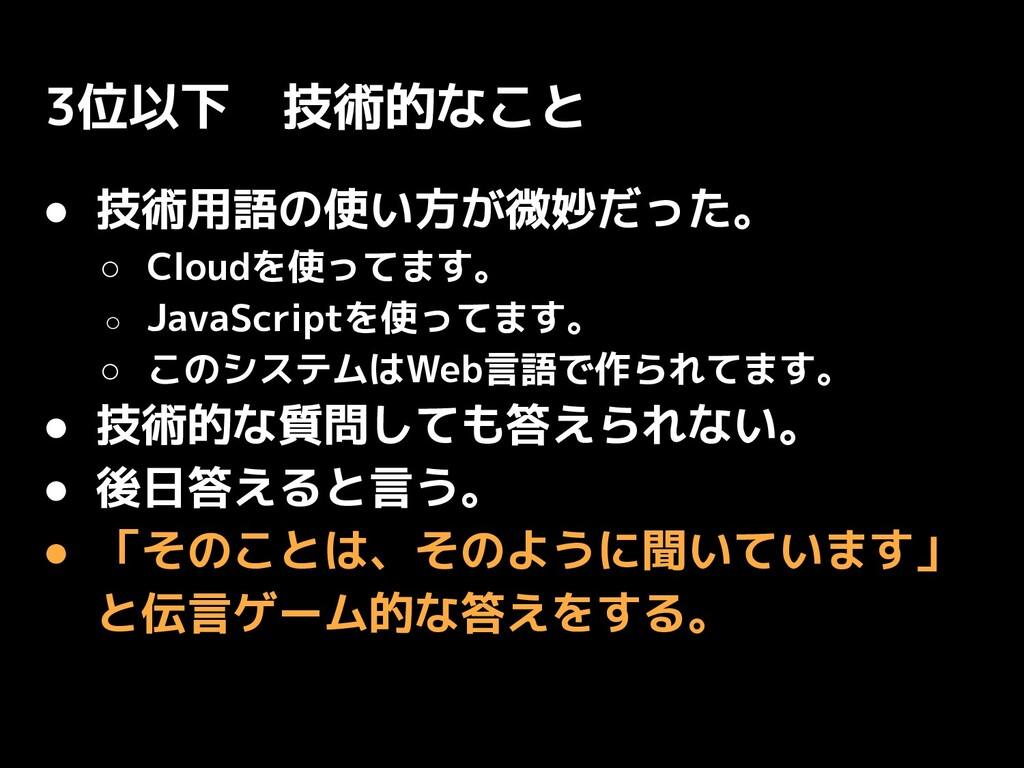 3位以下 技術的なこと ● 技術用語の使い方が微妙だった。 ○ Cloudを使ってます。 ○ ...