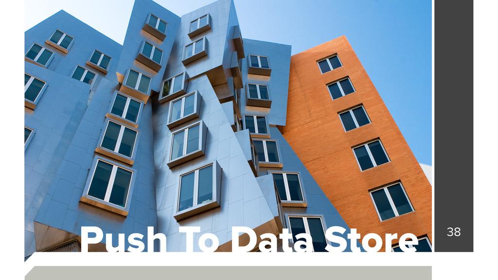 38 Push To Data Store