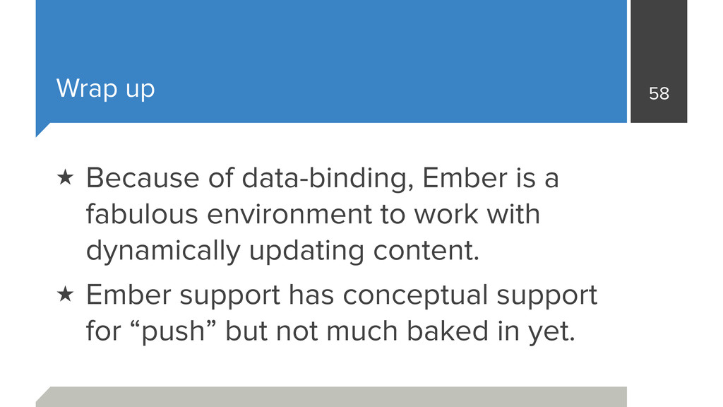Wrap up 58 ★ Because of data-binding, Ember is ...