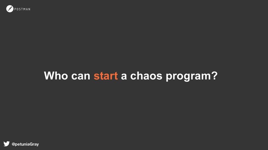 Who can start a chaos program? @petuniaGray