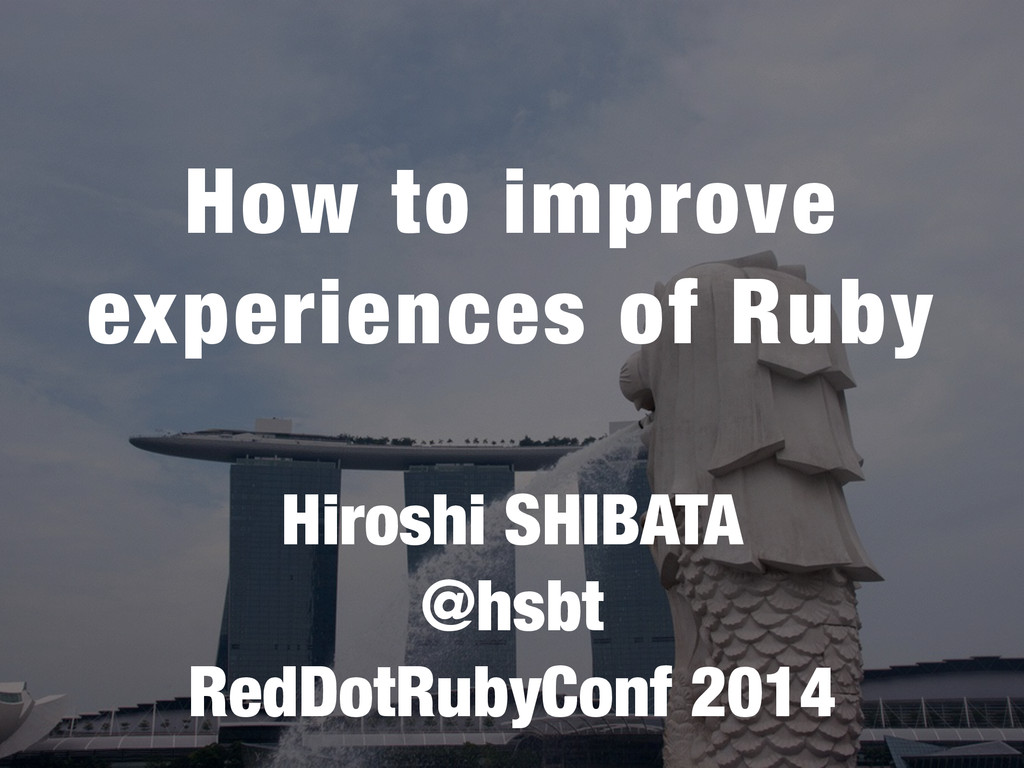 How to improve experiences of Ruby Hiroshi SHIB...