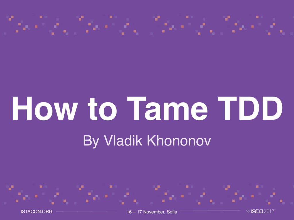 16 – 17 November, Sofia ISTACON.ORG How to Tame...