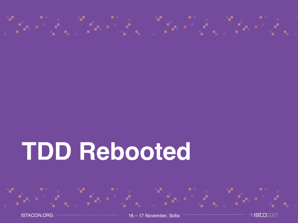 16 – 17 November, Sofia ISTACON.ORG TDD Rebooted