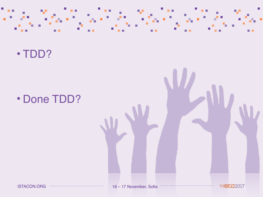 16 – 17 November, Sofia ISTACON.ORG • TDD? • Do...