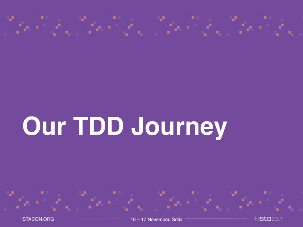 16 – 17 November, Sofia ISTACON.ORG Our TDD Jou...