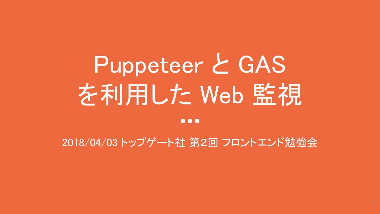 Puppeteer と GAS を利用した Web 監視 2018/04/03 トップゲート社...