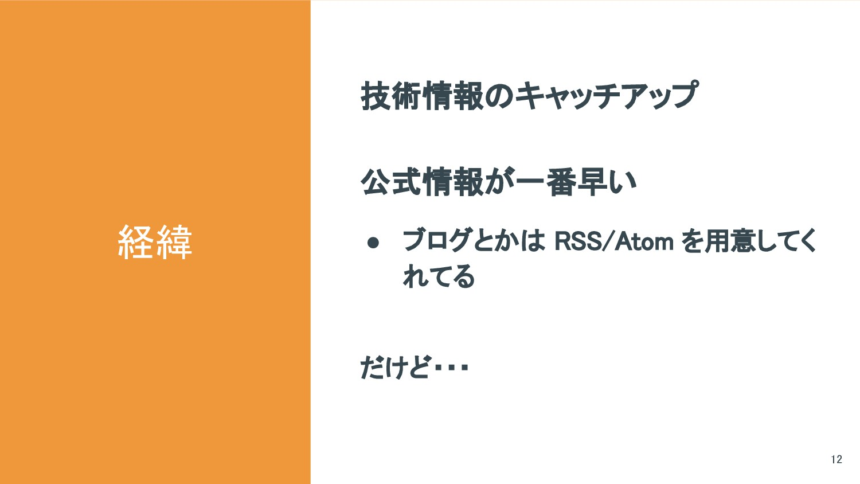 経緯 12 技術情報のキャッチアップ 公式情報が一番早い ● ブログとかは RSS/Atom ...