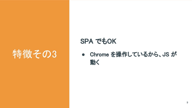 特徴その3 SPA でもOK ● Chrome を操作しているから、JS が 動く 9