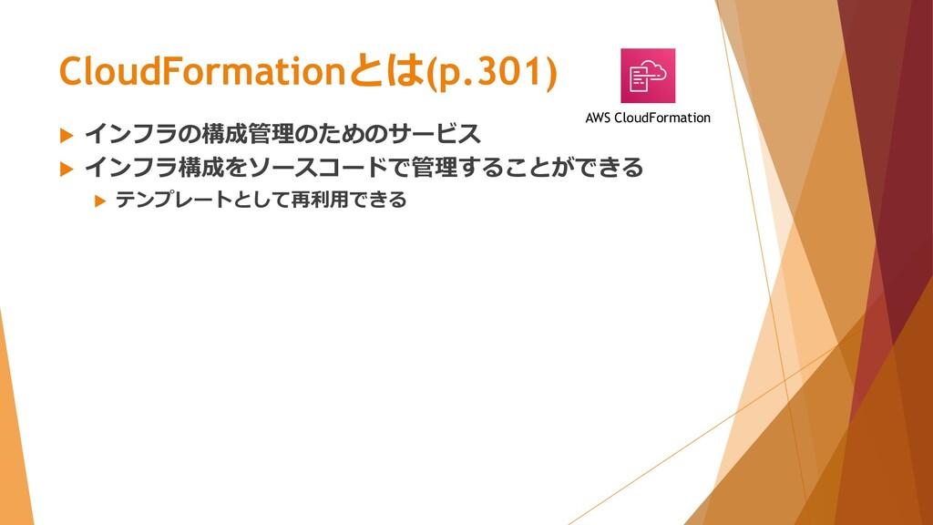 CloudFormationとは(p.301)  インフラの構成管理のためのサービス  イ...