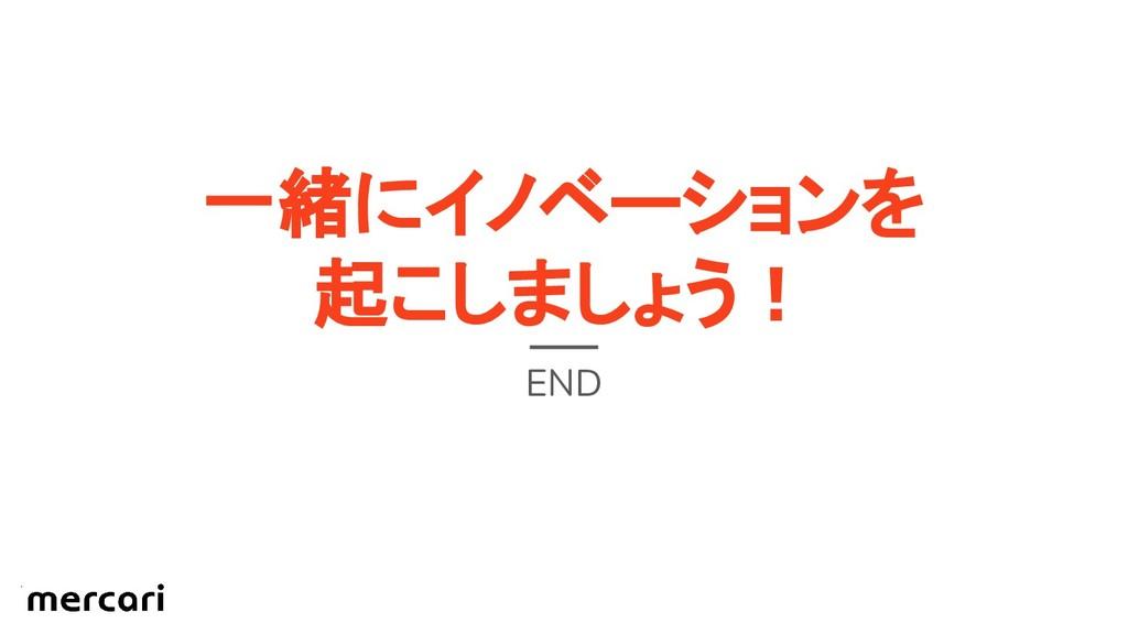 一緒にイノベーションを 起こしましょう! END