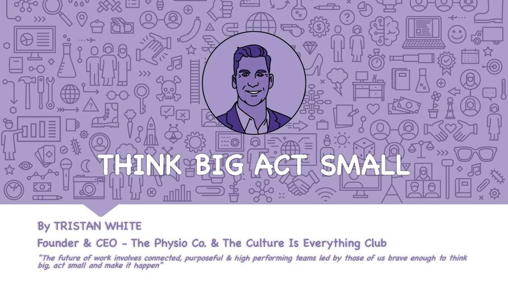 THINK BIG ACT SMALL By TRISTAN WHITE Founder & ...