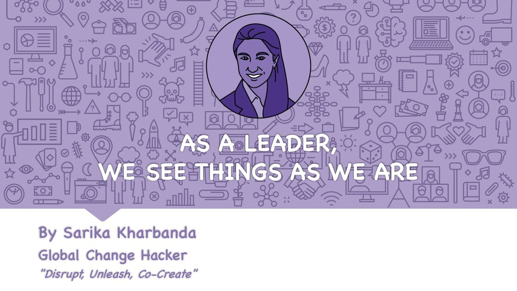 AS A LEADER, WE SEE THINGS AS WE ARE By Sarika ...