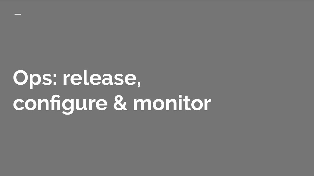Ops: release, configure & monitor