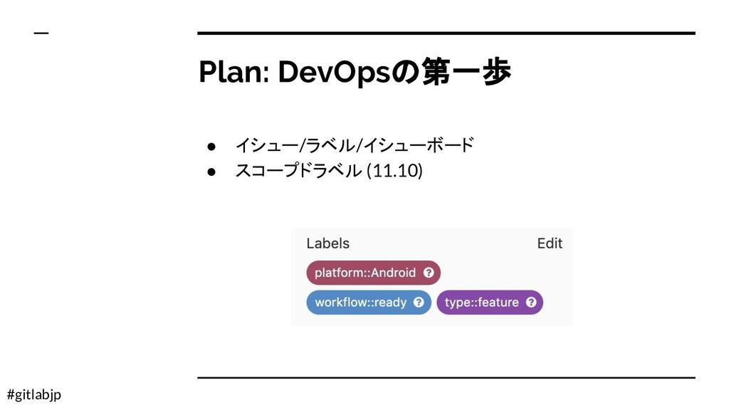 #gitlabjp Plan: DevOpsの第一歩 ● イシュー/ラベル/イシューボード ●...