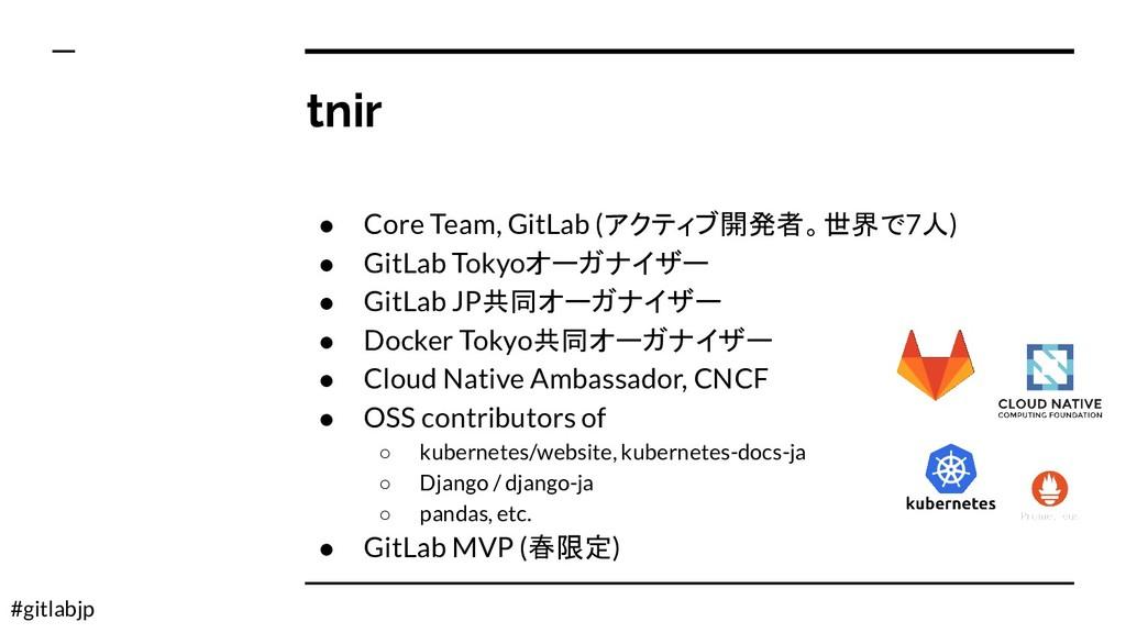 #gitlabjp tnir ● Core Team, GitLab (アクティブ開発者。世界...