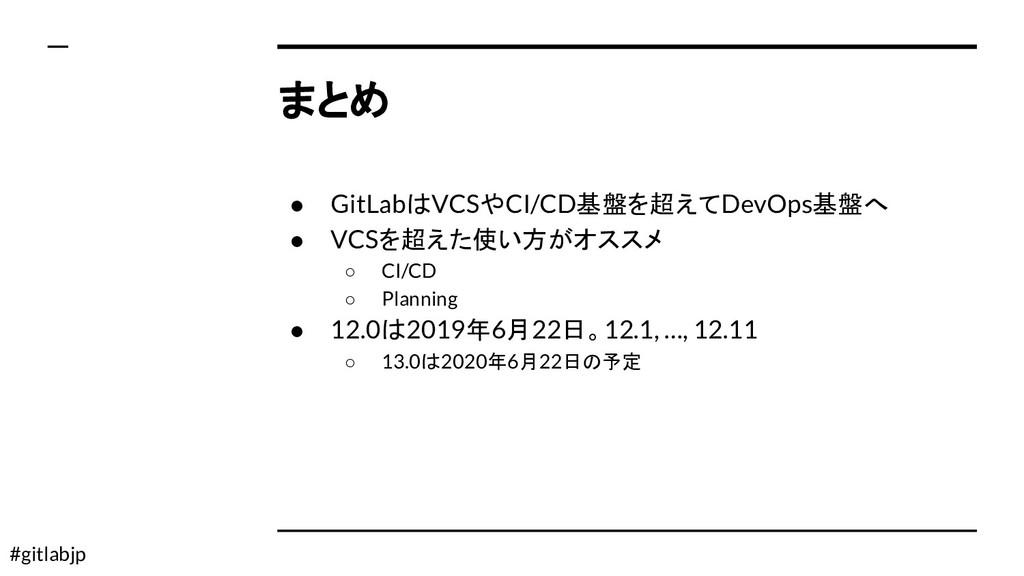 #gitlabjp まとめ ● GitLabはVCSやCI/CD基盤を超えてDevOps基盤へ...