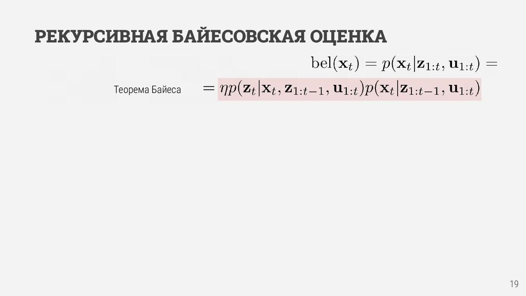 РЕКУРСИВНАЯ БАЙЕСОВСКАЯ ОЦЕНКА 19 Теорема Байеса