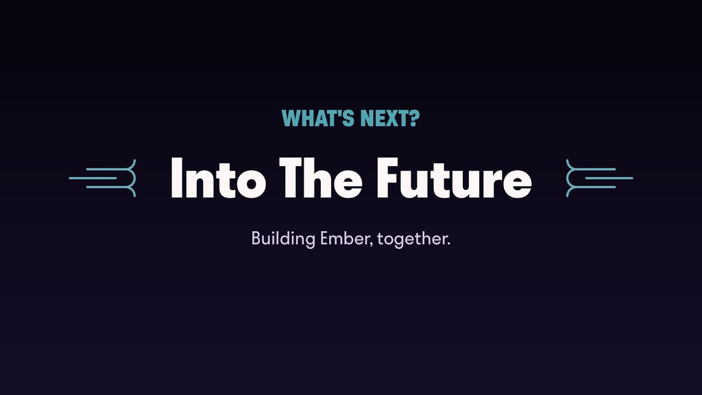 Into The Future WHAT'S NEXT? Building Ember, to...