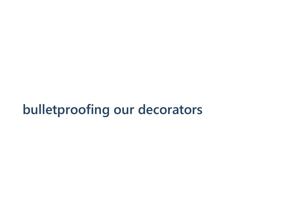 bulletproofing our decorators