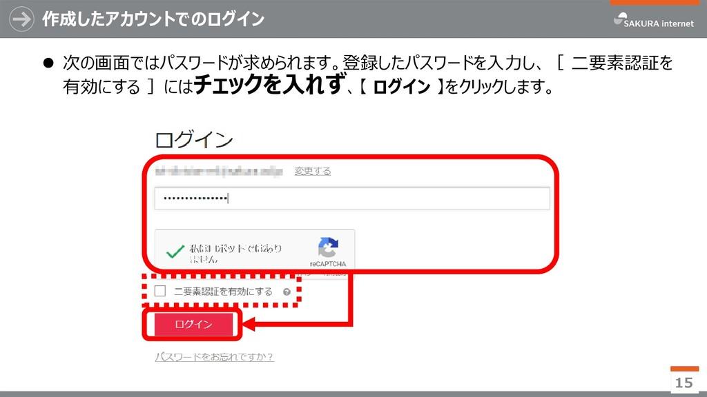 作成したアカウントでのログイン 15  次の画面ではパスワードが求められます。登録したパスワ...