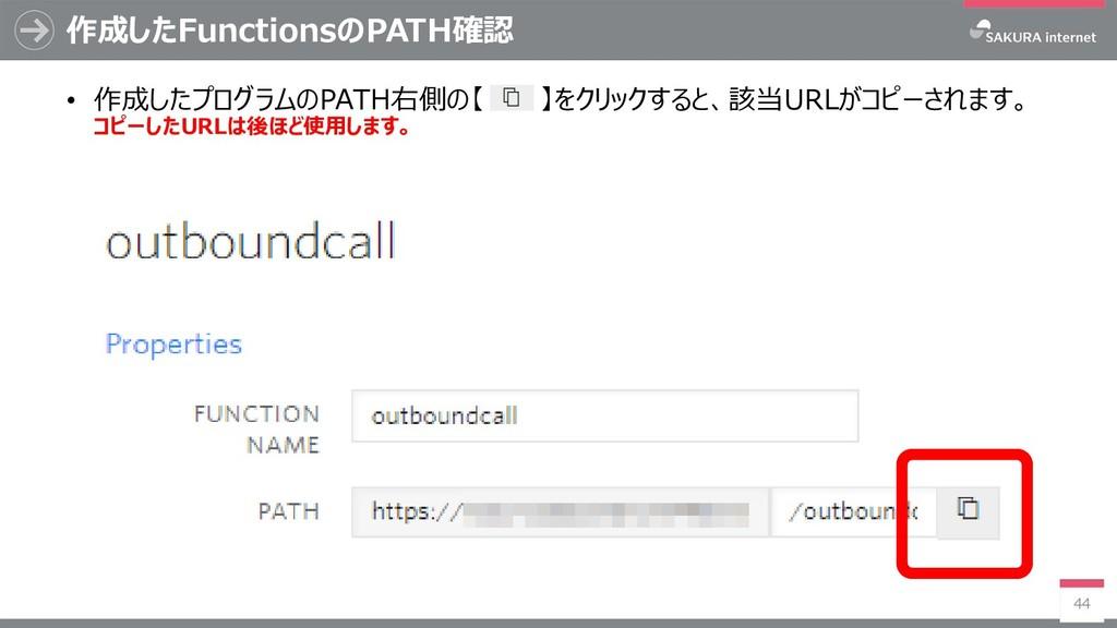 作成したFunctionsのPATH確認 44 • 作成したプログラムのPATH右側の【 】を...