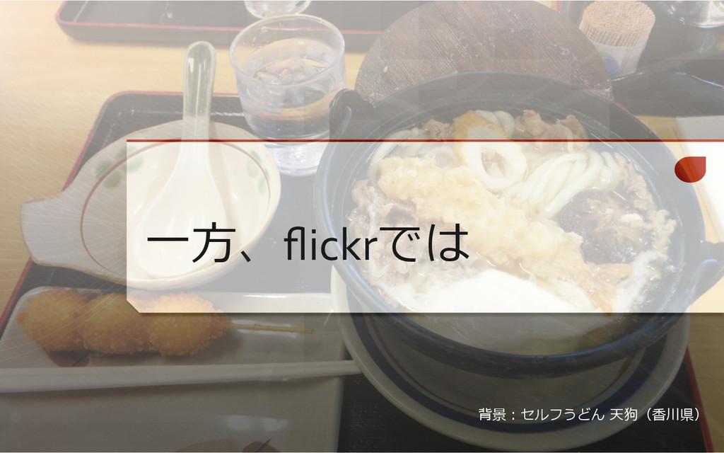 ⼀一⽅方、flickrでは 背景:セルフうどん 天狗(⾹香川県)