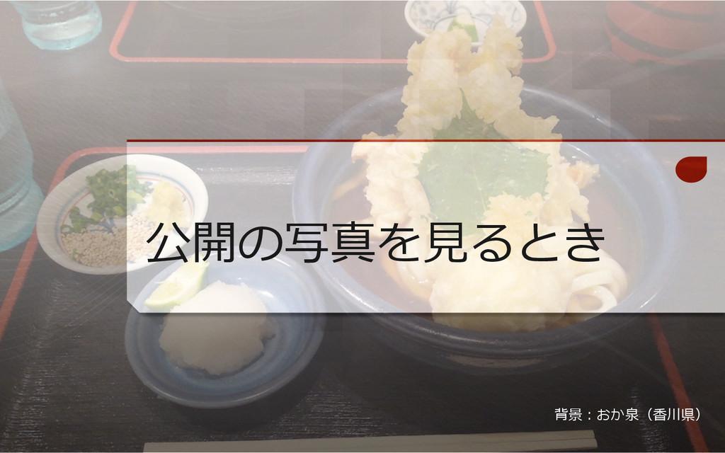 公開の写真を⾒見見るとき 背景:おか泉(⾹香川県)