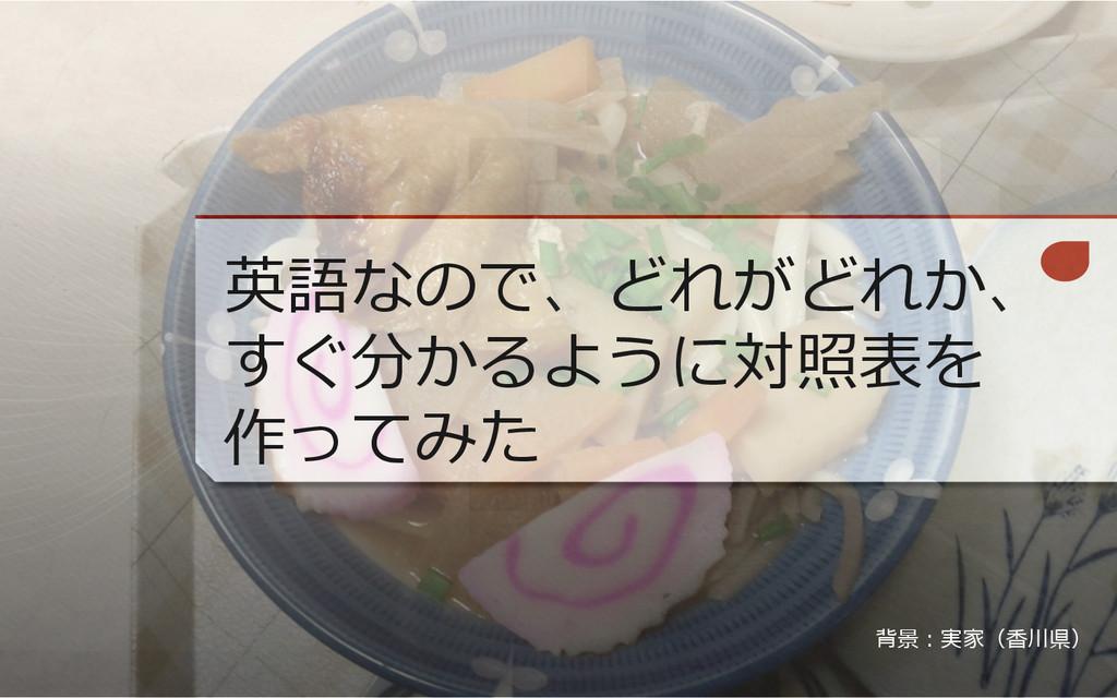 英語なので、どれがどれか、 すぐ分かるように対照表を 作ってみた 背景:実家(⾹香川県)