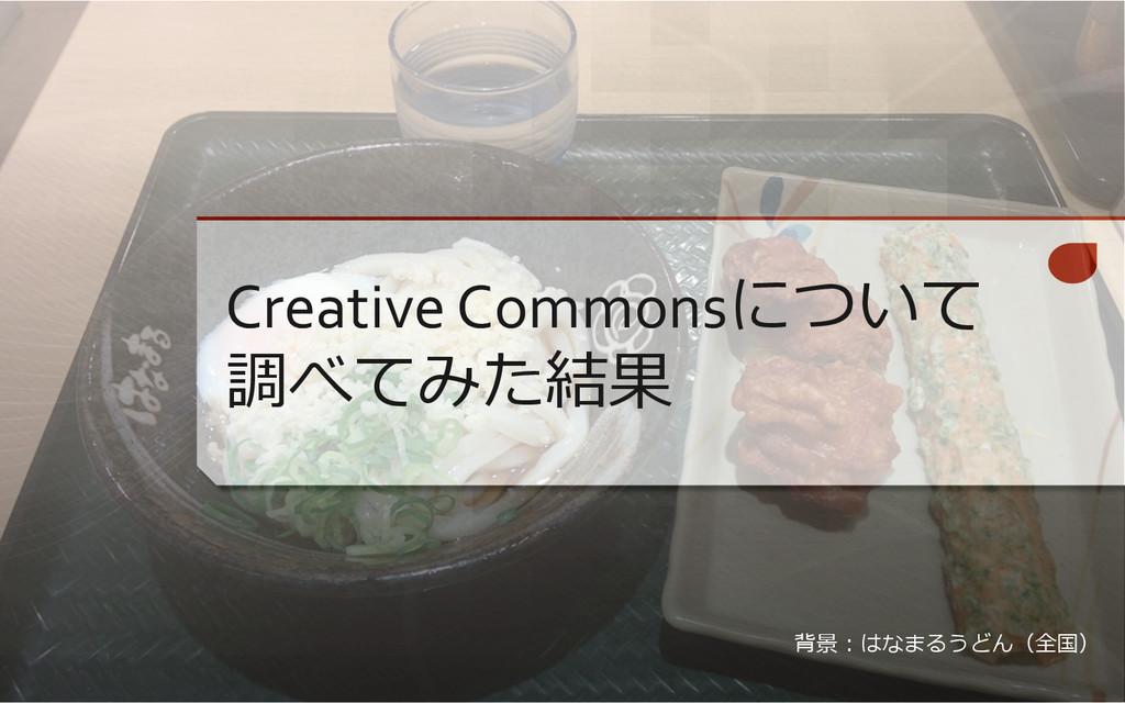 Creative Commonsについて 調べてみた結果 背景:はなまるうどん(全国)