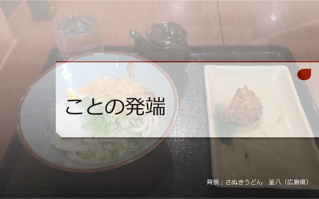 ことの発端 背景:さぬきうどん 釜⼋八(広島県)
