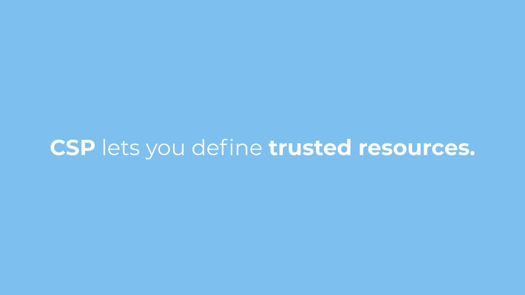 CSP lets you define trusted resources.