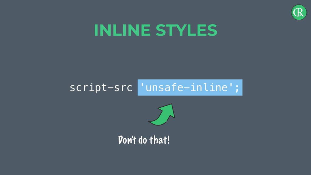 script-src 'unsafe-inline'; INLINE STYLES Don't...