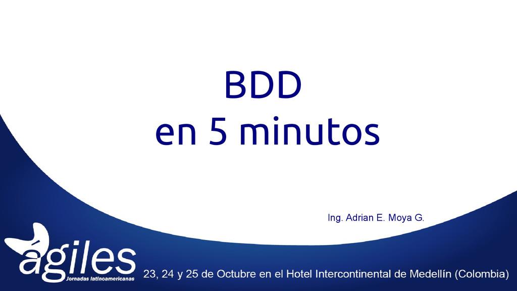 BDD en 5 minutos Ing. Adrian E. Moya G.