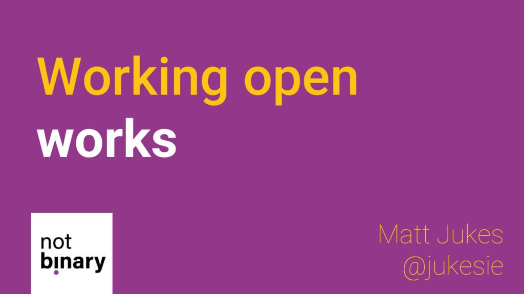 Working open works Matt Jukes @jukesie