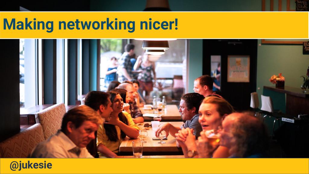 Making networking nicer! @jukesie