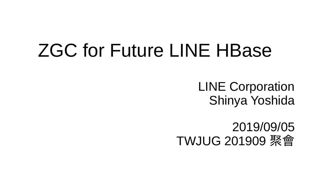ZGC for Future LINE HBase LINE Corporation Shin...