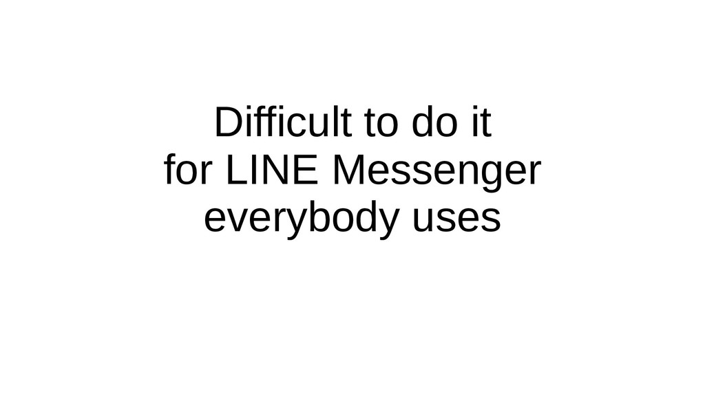 Difficult to do it for LINE Messenger everybody...
