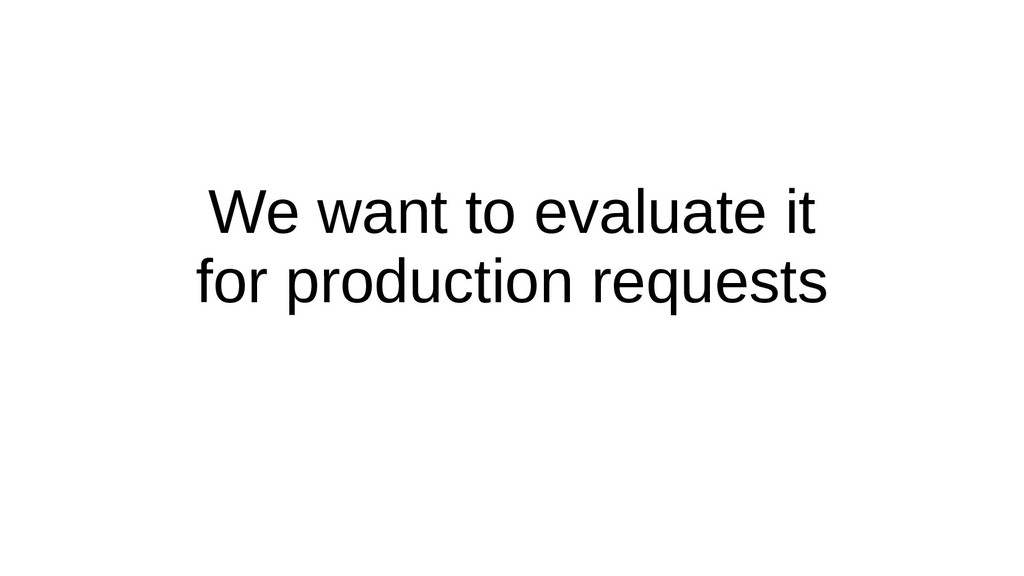 We want to evaluate it for production requests