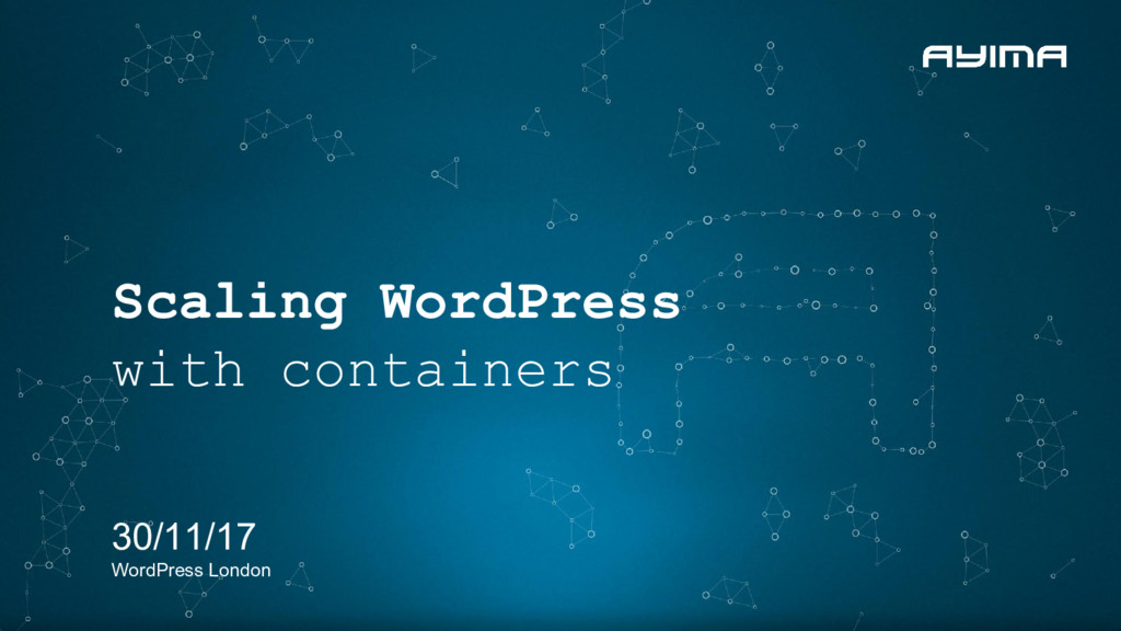 Scaling WordPress with containers 30/11/17 Word...