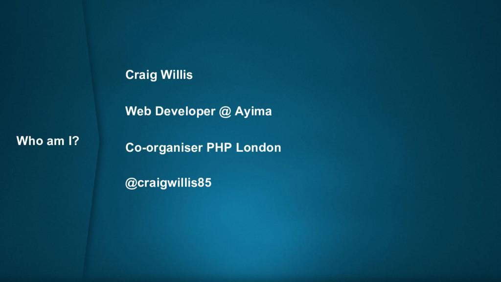 Who am I? Craig Willis Web Developer @ Ayima Co...