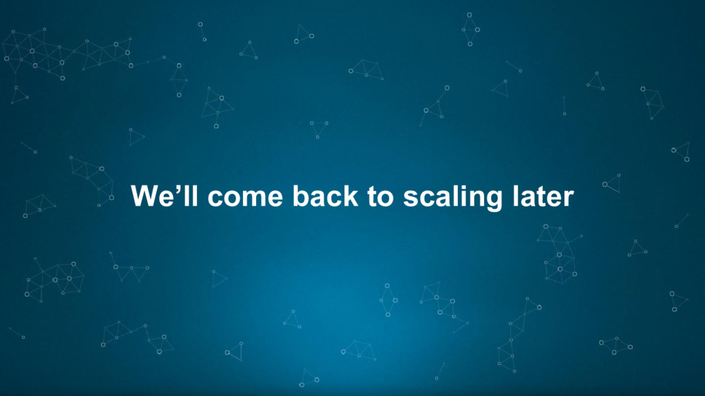 We'll come back to scaling later